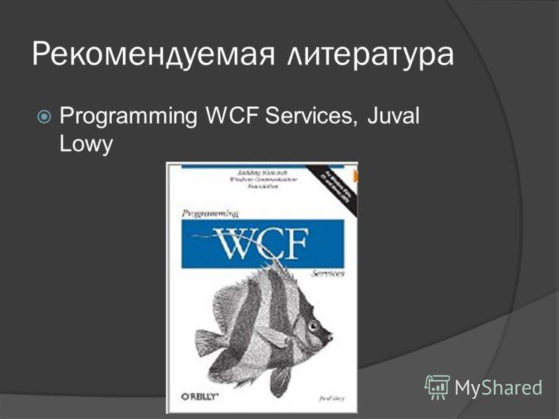 Рекомендуемая литература Programming WCF Services, Juval Lowy