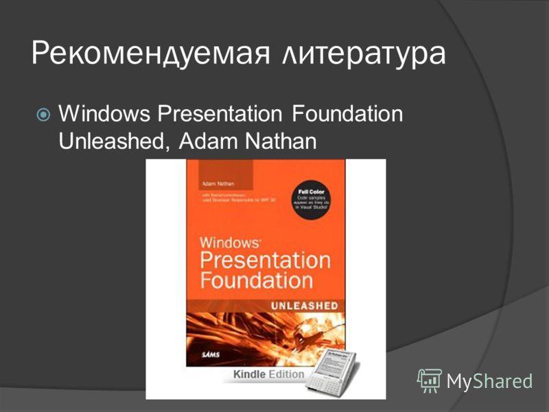 Рекомендуемая литература Windows Presentation Foundation Unleashed, Adam Nathan