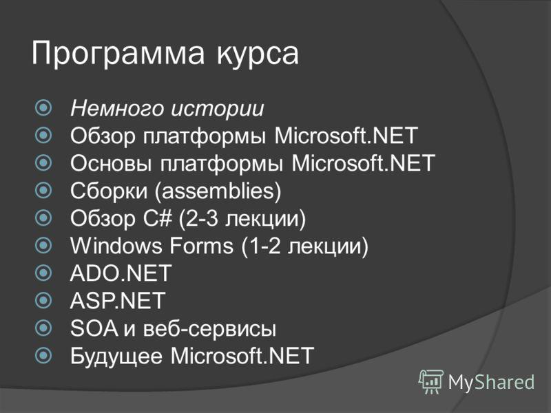 Программа курса Немного истории Обзор платформы Microsoft.NET Основы платформы Microsoft.NET Сборки (assemblies) Обзор C# (2-3 лекции) Windows Forms (1-2 лекции) ADO.NET ASP.NET SOA и веб-сервисы Будущее Microsoft.NET