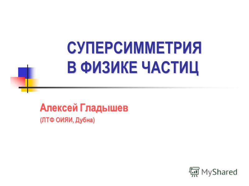 СУПЕРСИММЕТРИЯ В ФИЗИКЕ ЧАСТИЦ Алексей Гладышев (ЛТФ ОИЯИ, Дубна)