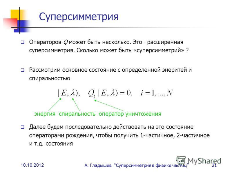 10.10.2012 А. Гладышев Суперсимметрия в физике частиц21 Суперсимметрия Операторов Q может быть несколько. Это –расширенная суперсимметрия. Сколько может быть «суперсимметрий» ? Рассмотрим основное состояние с определенной энеритей и спиральностью Дал