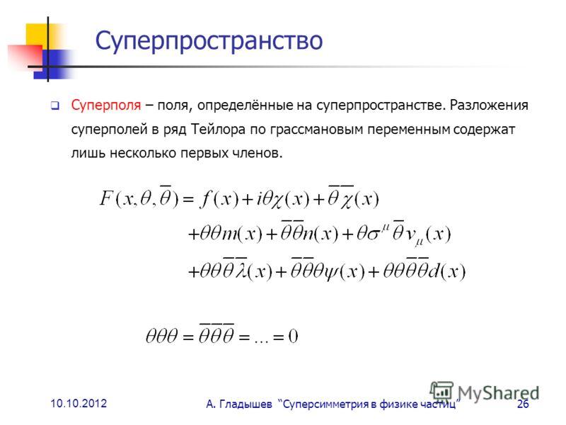 10.10.2012 А. Гладышев Суперсимметрия в физике частиц26 Суперпространство Суперполя – поля, определённые на суперпространстве. Разложения суперполей в ряд Тейлора по грассмановым переменным содержат лишь несколько первых членов.