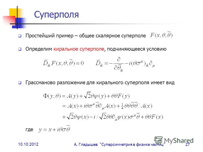 10.10.2012 А. Гладышев Суперсимметрия в физике частиц27 Суперполя Простейший пример – общее скалярное суперполе Определим киральное суперполе, подчиняющееся условию Грассманово разложение для кирального суперполя имеет вид где