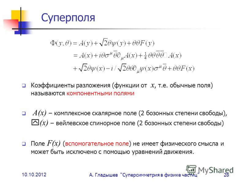 10.10.2012 А. Гладышев Суперсимметрия в физике частиц28 Суперполя Коэффициенты разложения (функции от х, т.е. обычные поля) называются компонентными полями А(х) – комплексное скалярное поле (2 бозонных степени свободы), (х) – вейлевское спинорное пол