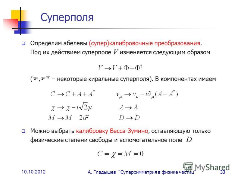 10.10.2012 А. Гладышев Суперсимметрия в физике частиц33 Суперполя Определим абелевы (супер)калибровочные преобразования. Под их действием суперполе V изменяется следующим образом (, – некоторые киральные суперполя). В компонентах имеем Можно выбрать