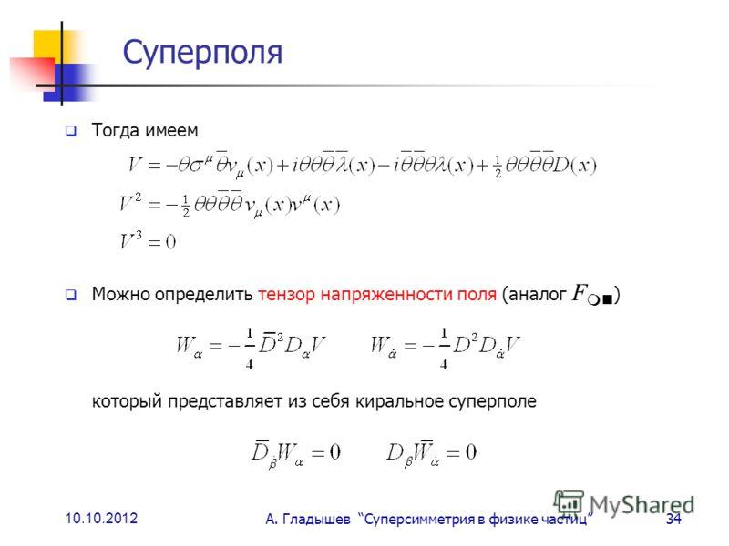 10.10.2012 А. Гладышев Суперсимметрия в физике частиц34 Суперполя Тогда имеем Можно определить тензор напряженности поля (аналог F ) который представляет из себя киральное суперполе