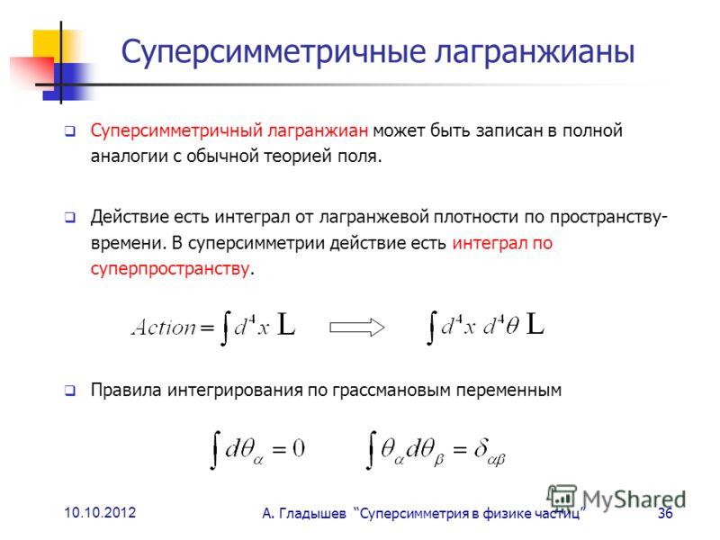 10.10.2012 А. Гладышев Суперсимметрия в физике частиц36 Суперсимметричные лагранжианы Суперсимметричный лагранжиан может быть записан в полной аналогии с обычной теорией поля. Действие есть интеграл от лагранжевой плотности по пространству- времени.