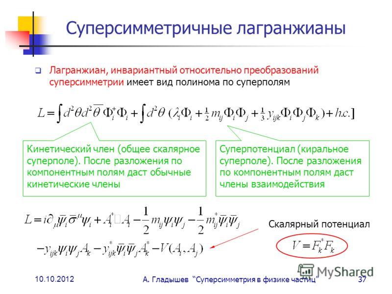 10.10.2012 А. Гладышев Суперсимметрия в физике частиц37 Суперсимметричные лагранжианы Лагранжиан, инвариантный относительно преобразований суперсимметрии имеет вид полинома по суперполям Кинетический член (общее скалярное суперполе). После разложения
