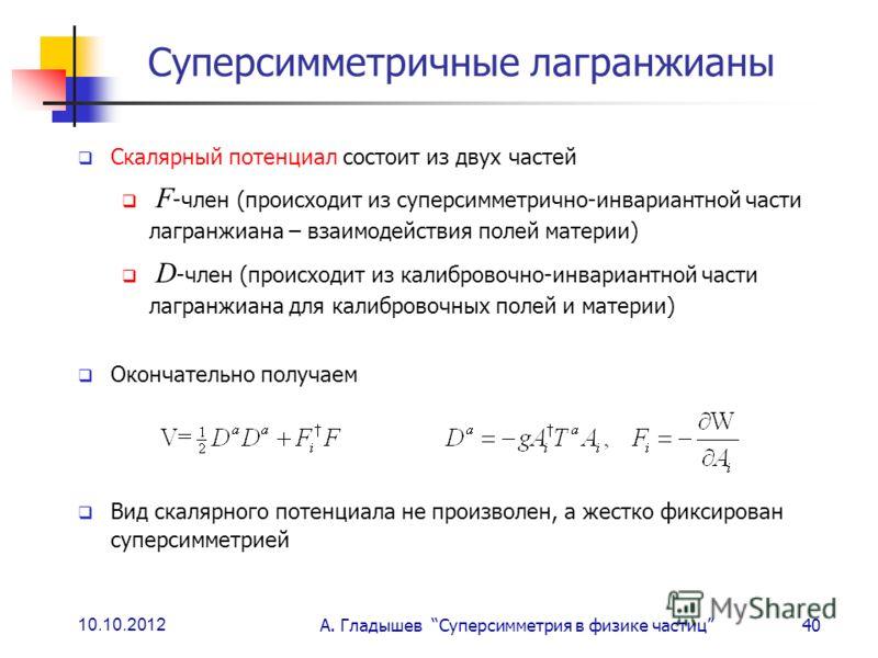 10.10.2012 А. Гладышев Суперсимметрия в физике частиц40 Суперсимметричные лагранжианы Скалярный потенциал состоит из двух частей F -член (происходит из суперсимметрично-инвариантной части лагранжиана – взаимодействия полей материи) D -член (происходи