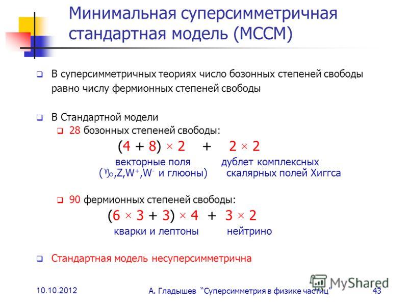 10.10.2012 А. Гладышев Суперсимметрия в физике частиц43 Минимальная суперсимметричная стандартная модель (МССМ) В суперсимметричных теориях число бозонных степеней свободы равно числу фермионных степеней свободы В Стандартной модели 28 бозонных степе
