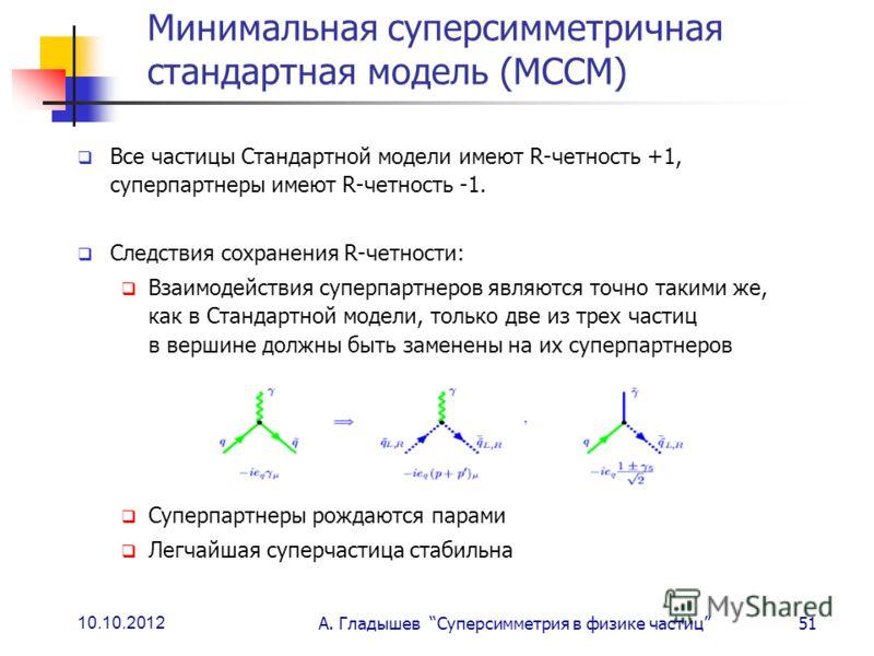 10.10.2012 А. Гладышев Суперсимметрия в физике частиц51 Минимальная суперсимметричная стандартная модель (МССМ) Все частицы Стандартной модели имеют R-четность +1, суперпартнеры имеют R-четность -1. Следствия сохранения R-четности: Взаимодействия суп