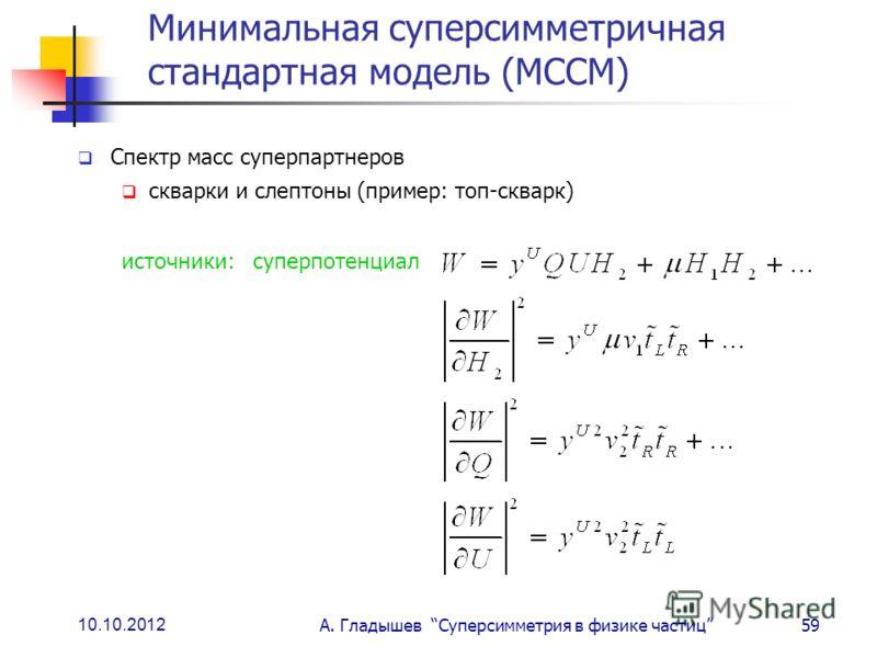 10.10.2012 А. Гладышев Суперсимметрия в физике частиц59 Минимальная суперсимметричная стандартная модель (МССМ) Спектр масс суперпартнеров скварки и слептоны (пример: топ-скварк) источники: суперпотенциал