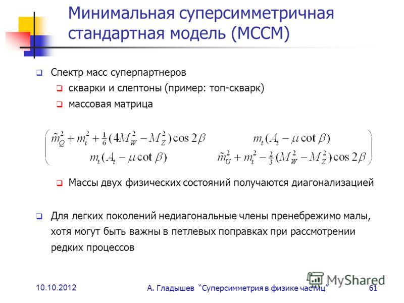 10.10.2012 А. Гладышев Суперсимметрия в физике частиц61 Минимальная суперсимметричная стандартная модель (МССМ) Спектр масс суперпартнеров скварки и слептоны (пример: топ-скварк) массовая матрица Массы двух физических состояний получаются диагонализа