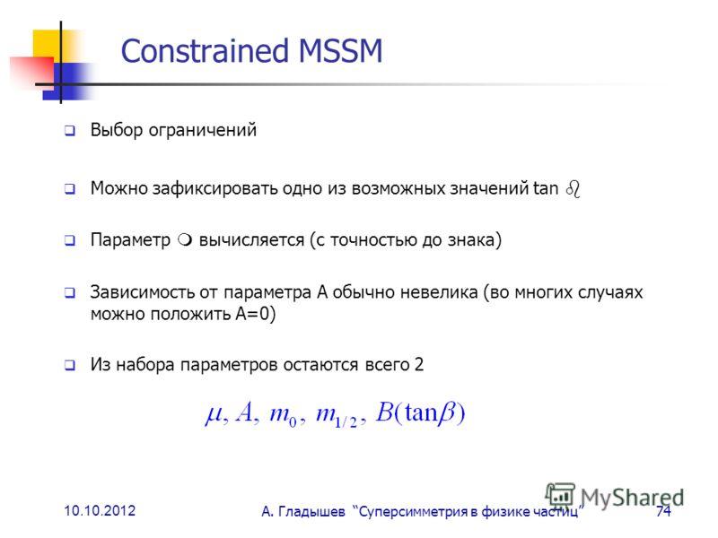 10.10.2012 А. Гладышев Суперсимметрия в физике частиц74 Constrained MSSM Выбор ограничений Можно зафиксировать одно из возможных значений tan Параметр вычисляется (с точностью до знака) Зависимость от параметра А обычно невелика (во многих случаях мо