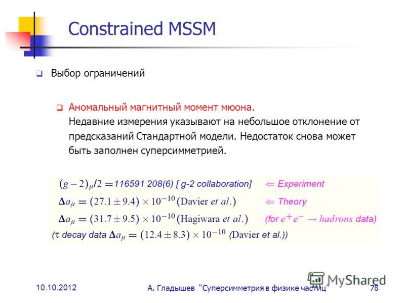 10.10.2012 А. Гладышев Суперсимметрия в физике частиц78 Constrained MSSM Выбор ограничений Аномальный магнитный момент мюона. Недавние измерения указывают на небольшое отклонение от предсказаний Стандартной модели. Недостаток снова может быть заполне