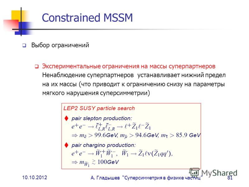 10.10.2012 А. Гладышев Суперсимметрия в физике частиц81 Constrained MSSM Выбор ограничений Экспериментальные ограничения на массы суперпартнеров Ненаблюдение суперпартнеров устанавливает нижний предел на их массы (что приводит к ограничению снизу на