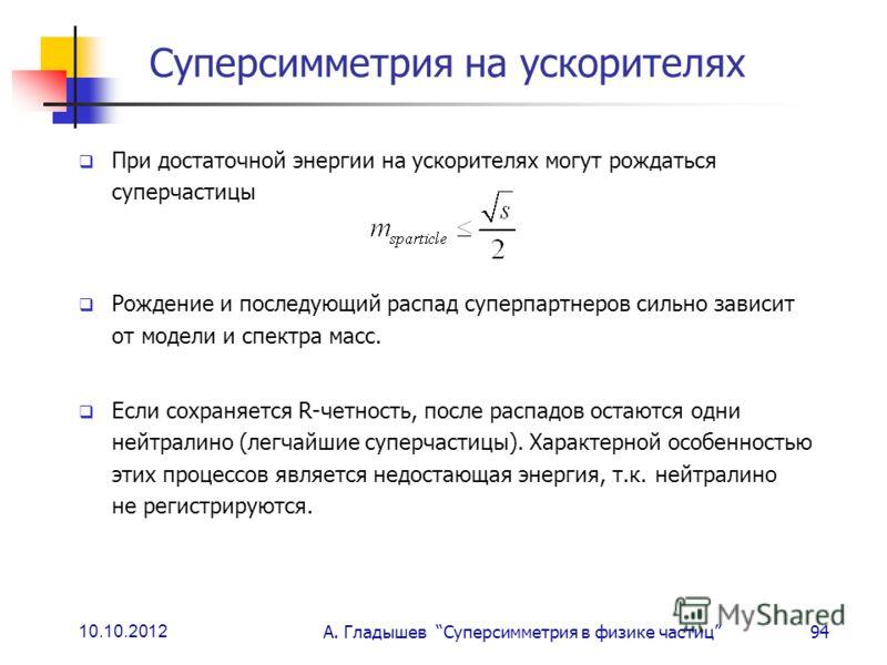 10.10.2012 А. Гладышев Суперсимметрия в физике частиц94 Суперсимметрия на ускорителях При достаточной энергии на ускорителях могут рождаться суперчастицы Рождение и последующий распад суперпартнеров сильно зависит от модели и спектра масс. Если сохра