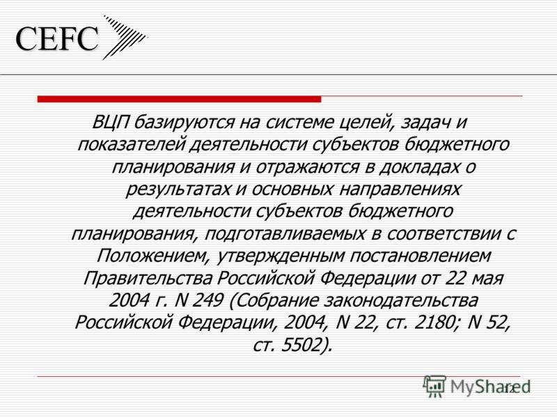 CEFC 12 ВЦП базируются на системе целей, задач и показателей деятельности субъектов бюджетного планирования и отражаются в докладах о результатах и основных направлениях деятельности субъектов бюджетного планирования, подготавливаемых в соответствии