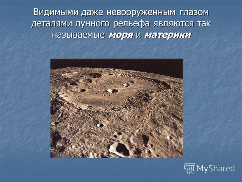 Видимыми даже невооруженным глазом деталями лунного рельефа являются так называемые моря и материки
