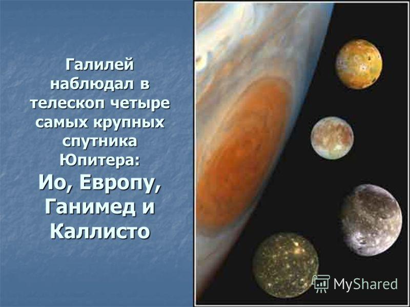 Галилей наблюдал в телескоп четыре самых крупных спутника Юпитера: Ио, Европу, Ганимед и Каллисто