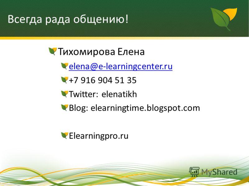 Всегда рада общению! Тихомирова Елена elena@e-learningcenter.ru +7 916 904 51 35 Twitter: elenatikh Blog: elearningtime.blogspot.com Elearningpro.ru
