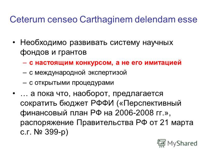 Ceterum censeo Сarthaginem delendam esse Необходимо развивать систему научных фондов и грантов –с настоящим конкурсом, а не его имитацией –с международной экспертизой –с открытыми процедурами … а пока что, наоборот, предлагается сократить бюджет РФФИ