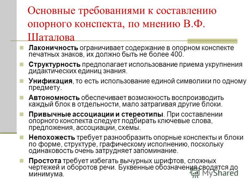 Основные требованиями к составлению опорного конспекта, по мнению В.Ф. Шаталова Лаконичность ограничивает содержание в опорном конспекте печатных знаков, их должно быть не более 400. Структурность предполагает использование приема укрупнения дидактич