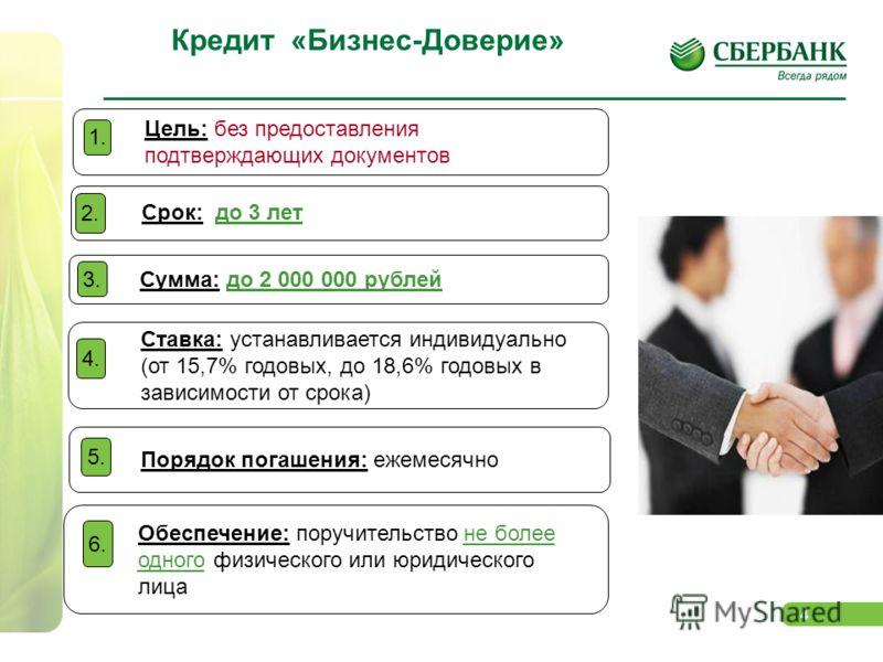 4 Кредит «Бизнес-Доверие» Цель: без предоставления подтверждающих документов 1. Срок: до 3 лет 2. Ставка: устанавливается индивидуально (от 15,7% годовых, до 18,6% годовых в зависимости от срока) 4. Порядок погашения: ежемесячно 5. Сумма: до 2 000 00