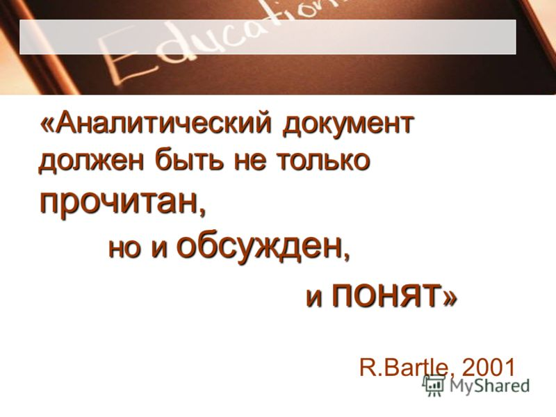 «Аналитический документ должен быть не только прочитан, но и обсужден, но и обсужден, и понят » и понят » R.Bartle, 2001