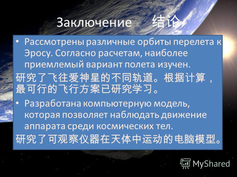 Заключение Рассмотрены различные орбиты перелета к Эросу. Согласно расчетам, наиболее приемлемый вариант полета изучен. Разработана компьютерную модель, которая позволяет наблюдать движение аппарата среди космических тел.