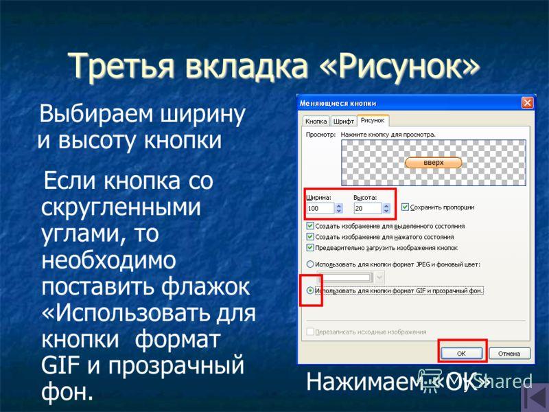Третья вкладка «Рисунок» Если кнопка со скругленными углами, то необходимо поставить флажок «Использовать для кнопки формат GIF и прозрачный фон. Выбираем ширину и высоту кнопки Нажимаем «ОК»