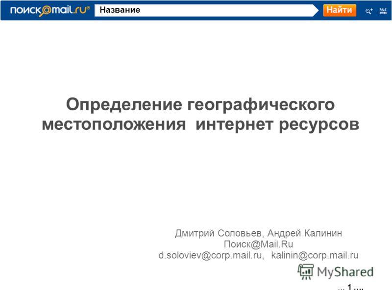 … 1 …. Название Определение географического местоположения интернет ресурсов Дмитрий Соловьев, Андрей Калинин Поиск@Mail.Ru d.soloviev@corp.mail.ru, kalinin@corp.mail.ru