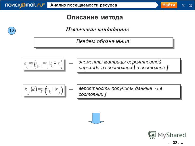 … 32 …. Анализ посещаемости ресурса 12 Извлечение кандидатов Описание метода Введем обозначения: i j элементы матрицы вероятностей перехода из состояния i в состояние j j вероятность получить данные в состоянии j