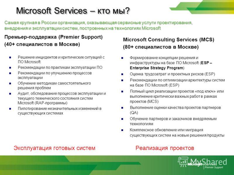 Microsoft Services – кто мы? Самая крупная в России организация, оказывающая сервисные услуги проектирования, внедрения и эксплуатации систем, построенных на технологиях Microsoft Премьер-поддержка (Premier Support) (40+ специалистов в Москве) Решени