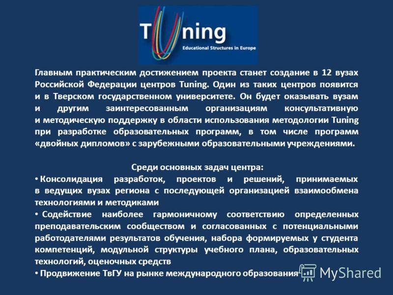 Главным практическим достижением проекта станет создание в 12 вузах Российской Федерации центров Tuning. Один из таких центров появится и в Тверском государственном университете. Он будет оказывать вузам и другим заинтересованным организациям консуль