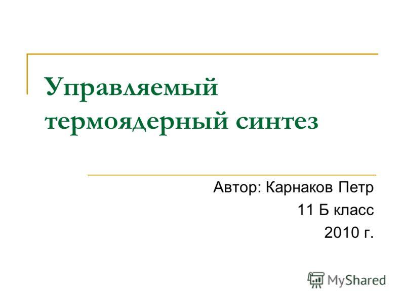 Управляемый термоядерный синтез Автор: Карнаков Петр 11 Б класс 2010 г.
