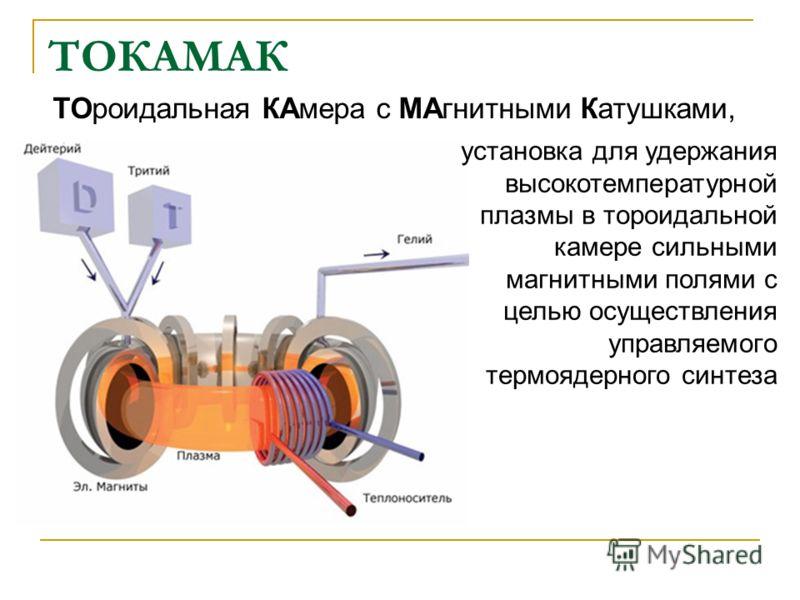 ТОКАМАК ТОроидальная КАмера с МАгнитными Катушками, установка для удержания высокотемпературной плазмы в тороидальной камере сильными магнитными полями с целью осуществления управляемого термоядерного синтеза