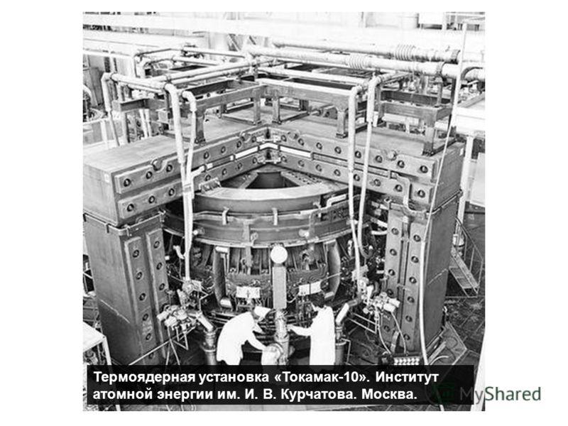 Термоядерная установка «Токамак-10». Институт атомной энергии им. И. В. Курчатова. Москва.
