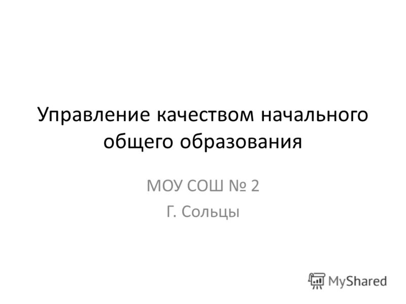 Управление качеством начального общего образования МОУ СОШ 2 Г. Сольцы
