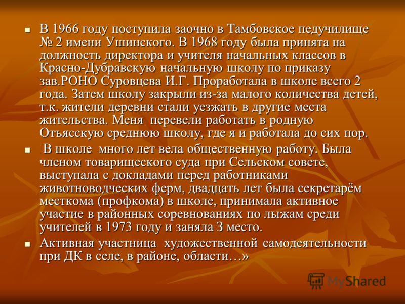 В 1966 году поступила заочно в Тамбовское педучилище 2 имени Ушинского. В 1968 году была принята на должность директора и учителя начальных классов в Красно-Дубравскую начальную школу по приказу зав.РОНО Суровцева И.Г. Проработала в школе всего 2 год