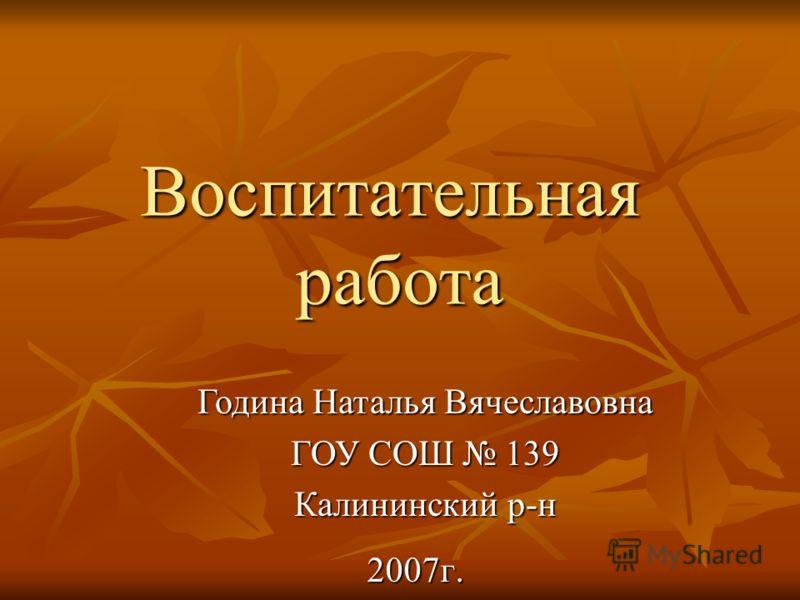 Воспитательная работа 2007г. Година Наталья Вячеславовна ГОУ СОШ 139 Калининский р-н