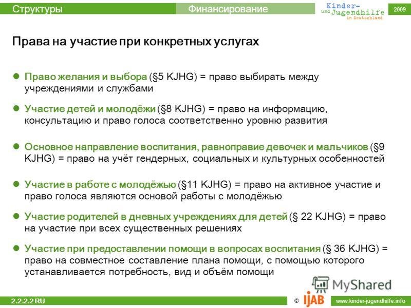 © www.kinder-jugendhilfe.info СтруктурыФинансирование 2009 Права на участие при конкретных услугах Право желания и выбора (§5 KJHG) = право выбирать между учреждениями и службами Участие детей и молодёжи (§8 KJHG) = право на информацию, консультацию