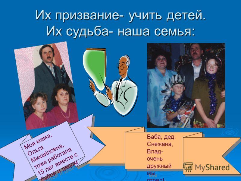 Их призвание- учить детей. Их судьба- наша семья: Моя мама, Ольга Михайловна, тоже работала 15 лет вместе с бабой и дедом Баба, дед, Снежана, Влад- очень дружный мы отряд! Баба, дед, Снежана, Влад- очень дружный мы отряд!