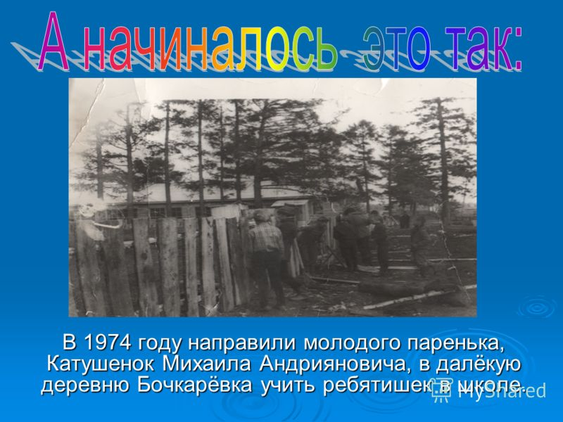 В 1974 году направили молодого паренька, Катушенок Михаила Андрияновича, в далёкую деревню Бочкарёвка учить ребятишек в школе.