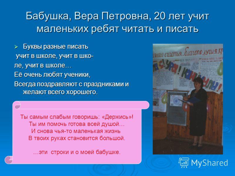 Бабушка, Вера Петровна, 20 лет учит маленьких ребят читать и писать Буквы разные писать Буквы разные писать учит в школе, учит в шко- учит в школе, учит в шко- ле, учит в школе… Её очень любят ученики, Всегда поздравляют с праздниками и желают всего