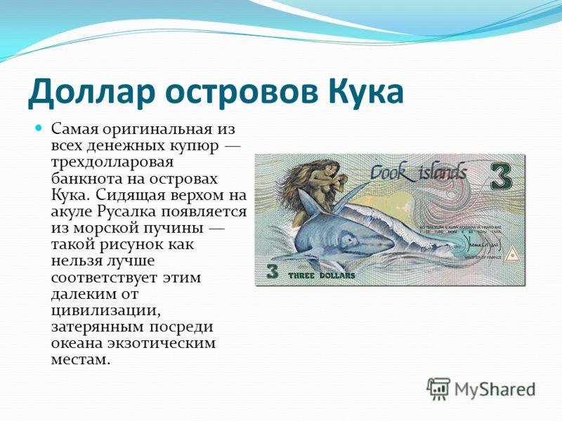 Доллар островов Кука Самая оригинальная из всех денежных купюр трехдолларовая банкнота на островах Кука. Сидящая верхом на акуле Русалка появляется из морской пучины такой рисунок как нельзя лучше соответствует этим далеким от цивилизации, затерянным
