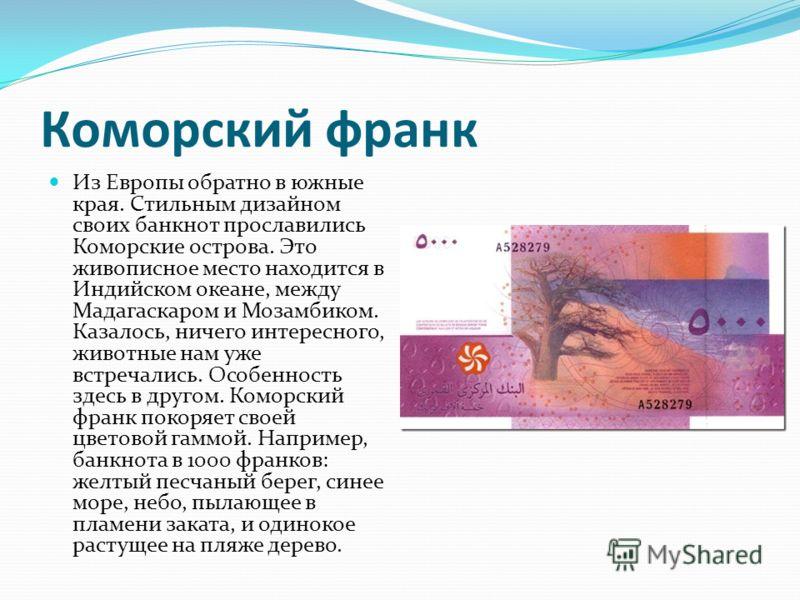 Коморский франк Из Европы обратно в южные края. Стильным дизайном своих банкнот прославились Коморские острова. Это живописное место находится в Индийском океане, между Мадагаскаром и Мозамбиком. Казалось, ничего интересного, животные нам уже встреча