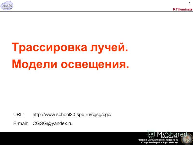 RTIlluminate Галинский В.А. Физико-математический лицей 30 Computer Graphics Support Group 1 Трассировка лучей. Модели освещения. URL: http://www.school30.spb.ru/cgsg/cgc/ E-mail: CGSG@yandex.ru