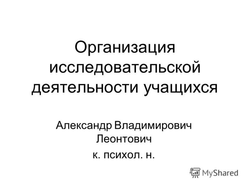 Организация исследовательской деятельности учащихся Александр Владимирович Леонтович к. психол. н.