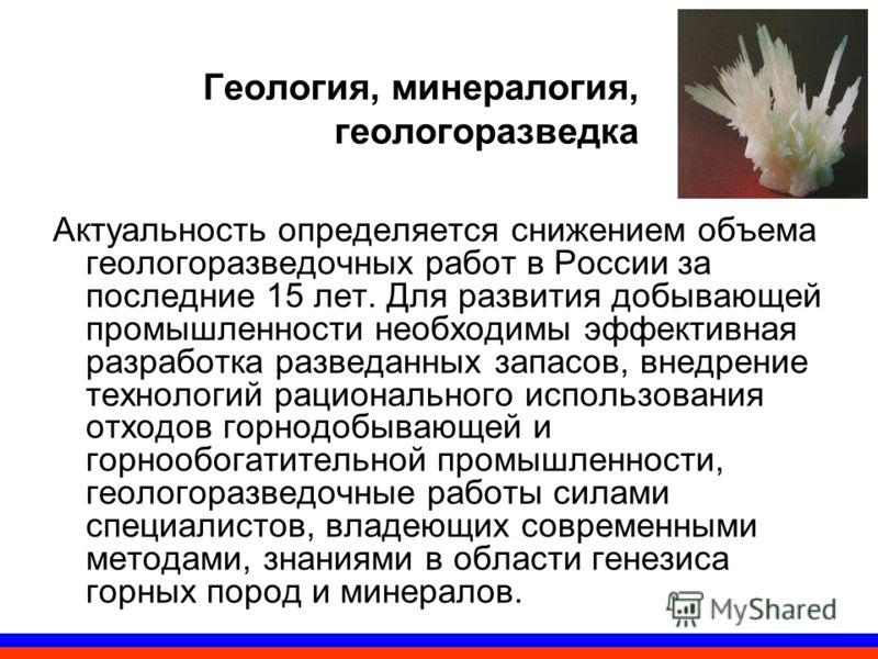 Геология, минералогия, геологоразведка Актуальность определяется снижением объема геологоразведочных работ в России за последние 15 лет. Для развития добывающей промышленности необходимы эффективная разработка разведанных запасов, внедрение технологи